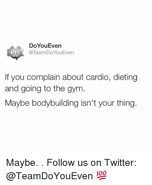 Body Building: DoYouEven  @Team Do You Even  If you complain about cardio, dieting  and going to the gym  Maybe body building isn't your thing. Maybe. . Follow us on Twitter: @TeamDoYouEven 💯