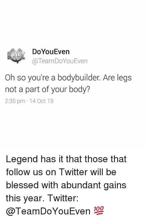 Legend, Legends, and Oct: DoYouEven  TeamDoYou Even  Oh so you're a bodybuilder. Are legs  not a part of your body?  2:35 pm 14 Oct 15 Legend has it that those that follow us on Twitter will be blessed with abundant gains this year.   Twitter: @TeamDoYouEven 💯