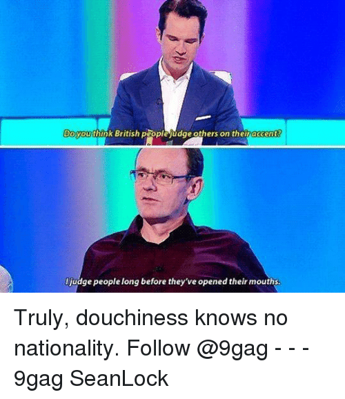 9gag, Memes, and British: Doyouthink British people udge others on theiraccent  judge people long before they've opened their mouths Truly, douchiness knows no nationality. Follow @9gag - - - 9gag SeanLock