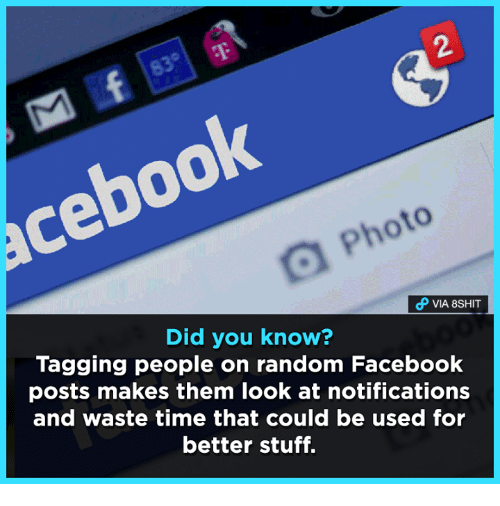 Facebook, Memes, and Stuff: dP VIA 8SHIT  Did you know?  Tagging people on random Facebook  posts makes them look at notifications  and waste time that could be used for  better stuff.