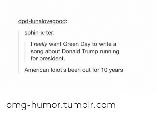 Donald Trump: dpd-lunalovegood:  sphin-x-ter:  I really want Green Day to write  song about Donald Trump running  for president.  American Idiot's been out for 10 years omg-humor.tumblr.com