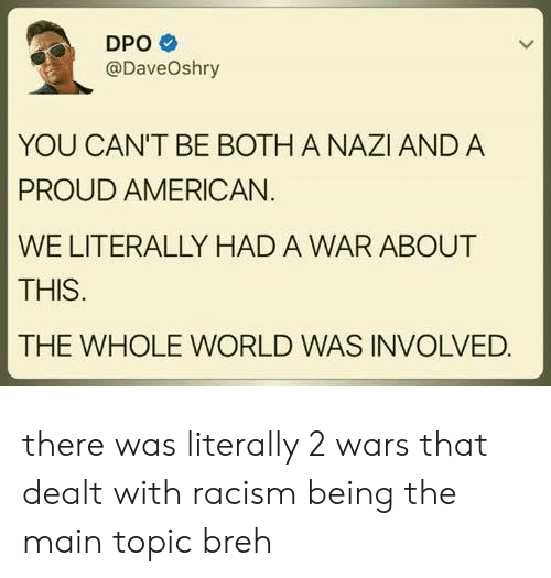 Breh: DPO  @DaveOshry  YOU CAN'T BE BOTH A NAZI AND A  PROUD AMERICAN  WE LITERALLY HAD A WAR ABOUT  THIS  THE WHOLE WORLD WAS INVOLVED. there was literally 2 wars that dealt with racism being the main topic breh