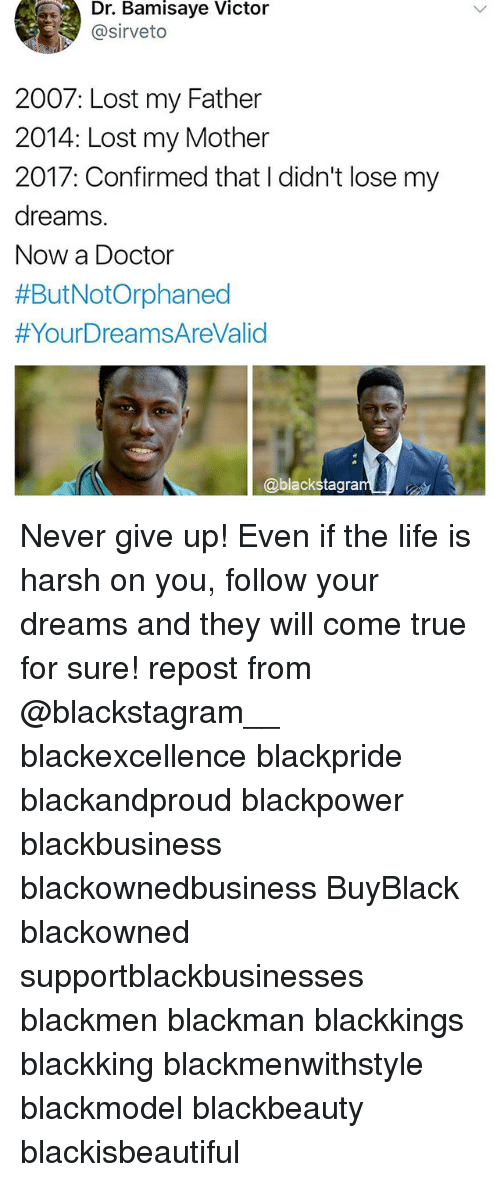 Doctor, Life, and Memes: Dr. Bamisaye Victor  @sirveto  2007: Lost my Father  2014: Lost my Mother  2017: Confirmed that I didn't lose my  dreams.  Now a Doctor  #ButNotOrphaned  #YourDreamsAreValid  @blackstagra Never give up! Even if the life is harsh on you, follow your dreams and they will come true for sure! repost from @blackstagram__ blackexcellence blackpride blackandproud blackpower blackbusiness blackownedbusiness BuyBlack blackowned supportblackbusinesses blackmen blackman blackkings blackking blackmenwithstyle blackmodel blackbeauty blackisbeautiful