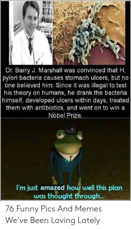 Nobel Prize: Dr. Barry J. Marshall was convinced that H.  pylori bacteria causes stomach ulcers, but no  one believed him. Since it was illegal to test  his theory on humans, he drank the bacteria  himself, developed ulcers within days, treated  them with antibiotics, and went on to win a  Nobel Prize.  I'm just amazed how well this plan  was thought through... 76 Funny Pics And Memes We've Been Loving Lately