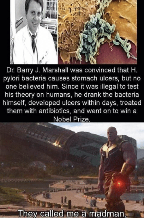 Nobel Prize: Dr. Barry J. Marshall was convinced that H.  pylori bacteria causes stomach ulcers, but no  one believed him. Since it was illegal to test  his theory on humans, he drank the bacteria  himself, developed ulcers within days, treated  them with antibiotics, and went on to win a  Nobel Prize.  me a madman  They called