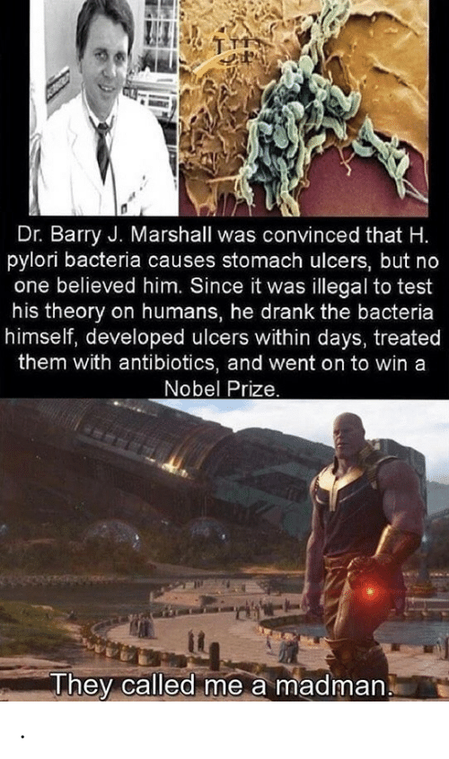 Nobel Prize: Dr. Barry J. Marshall was convinced that H.  pylori bacteria causes stomach ulcers, but no  one believed him. Since it was illegal to test  his theory on humans, he drank the bacteria  himself, developed ulcers within days, treated  them with antibiotics, and went on to win a  Nobel Prize.  They called me a madman .