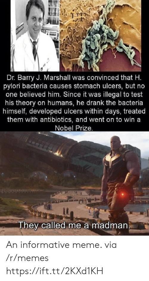 Nobel Prize: Dr. Barry J. Marshall was convinced that H.  pylori bacteria causes stomach ulcers, but no  one believed him. Since it was illegal to test  his theory on humans, he drank the bacteria  himself, developed ulcers within days, treated  them with antibiotics, and went on to win a  Nobel Prize.  They called me a madman An informative meme. via /r/memes https://ift.tt/2KXd1KH