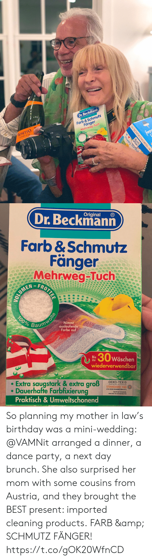In Law: Dr.Beckmann  MONETTO  PROSECCO  Farb &Schmutz  Fänger  Mehrweg-Tuch  frop  Happy Bir d  Langan  SCHOKOWURFEL  Ritter  SPORT  .   Original  Dr.Beckmann  Farb &Schmutz  Fänger  Mehrweg-Tuch  FROTTEE  100%  Nimmt  auslaufende  Farbe auf  Baumwolle  30w  Wäschen  Bis  ZU  wiederverwendbar  Extra saugstark & extra groß  Dauerhafte Farbfixierung  Praktisch& Umweltschonend  OEKO-TEXO  STANDARD 100%  A14-0229 HOHENSTEIN HTTI So planning my mother in law's birthday was a mini-wedding: @VAMNit arranged a dinner, a dance party, a next day brunch. She also surprised her mom with some cousins from Austria, and they brought the BEST present:  imported cleaning products. FARB & SCHMUTZ FÄNGER! https://t.co/gOK20WfnCD