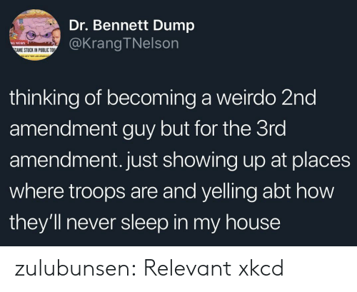 2nd Amendment: Dr. Bennett Dump  @KrangTNelson  NEWS  AME STUCK IN PUBLIC TOU  thinking of becoming a weirdo 2nd  amendment guy but for the 3ro  amendment. just showing up at places  where troops are and yelling abt how  they'll never sleep in my house zulubunsen: Relevant xkcd