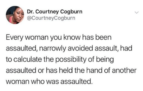 assault: Dr. Courtney Cogburn  @CourtneyCogburn  Every woman you know has been  assaulted, narrowly avoided assault, had  to calculate the possibility of being  assaulted or has held the hand of another  woman who was assaulted