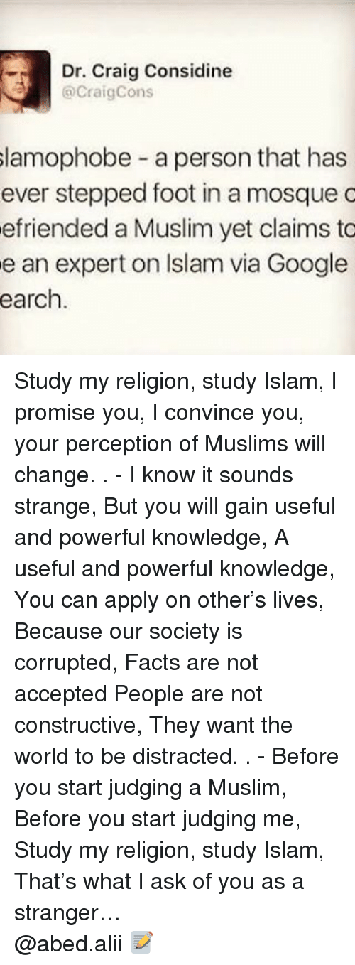 gain: Dr. Craig Considine  @Craig Cons  slamophobe a person that has  ever stepped foot in a mosque c  efriended a Muslim yet claims to  e an expert on Islam via Google  earch Study my religion, study Islam, I promise you, I convince you, your perception of Muslims will change. . - I know it sounds strange, But you will gain useful and powerful knowledge, A useful and powerful knowledge, You can apply on other's lives, Because our society is corrupted, Facts are not accepted People are not constructive, They want the world to be distracted. . - Before you start judging a Muslim, Before you start judging me, Study my religion, study Islam, That's what I ask of you as a stranger… ▃▃▃▃▃▃▃▃▃▃▃▃▃▃▃▃▃▃▃▃ @abed.alii 📝