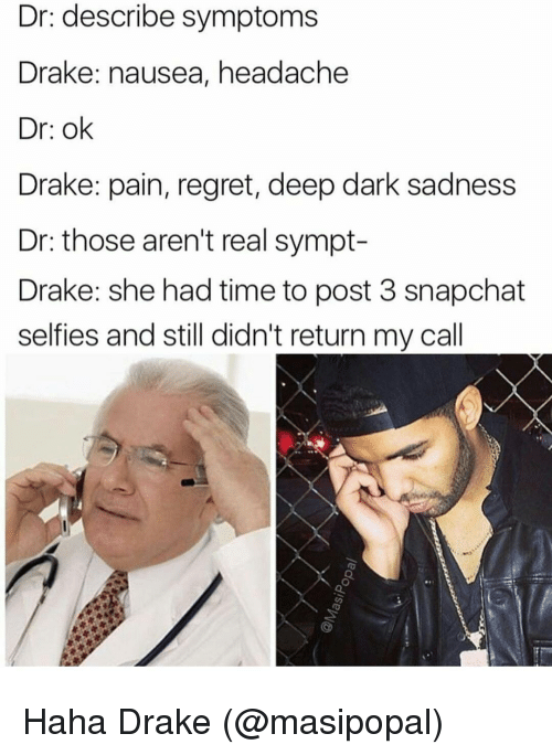 Drake, Memes, and Regret: Dr: describe symptoms  Drake: nausea, headache  Dr: ok  Drake: pain, regret, deep dark sadness  Dr: those aren't real sympt-  Drake: she had time to post 3 snapchat  selfies and still didn't return my call Haha Drake (@masipopal)