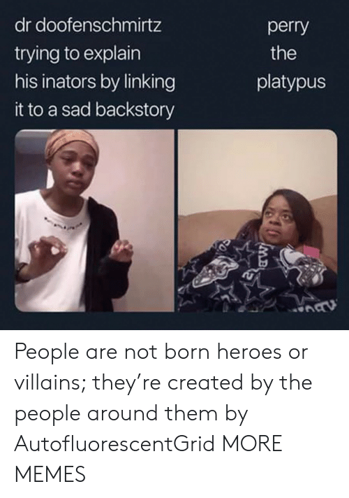 linking: dr doofenschmirtz  perry  trying to explain  his inators by linking  the  platypus  it to a sad backstory  MB People are not born heroes or villains; they're created by the people around them by AutofluorescentGrid MORE MEMES