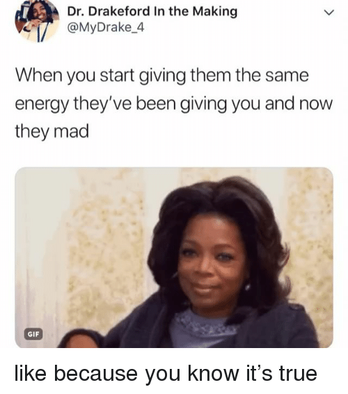 Energy, Gif, and True: Dr. Drakeford In the Making  MDrake.4  When you start giving them the same  energy they've been giving you and now  they mad  GIF like because you know it's true