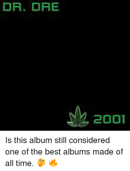 Dr. Dre: DR. DRE  2001 Is this album still considered one of the best albums made of all time.  🤔 🔥