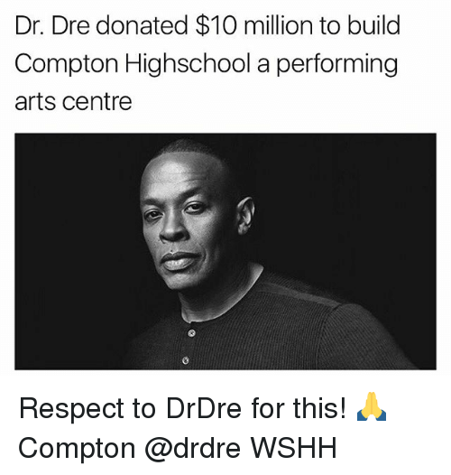 Dr. Dre, Memes, and Respect: Dr. Dre donated $10 million to build  Compton Highschool a performing  arts Centre Respect to DrDre for this! 🙏 Compton @drdre WSHH
