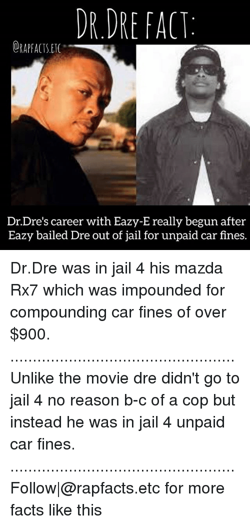 rx7: DR.DRE FACT:  ORAPFACTS.ET  Dr.Dre's career with Eazy-E really begun after  Eazy bailed Dre out of jail for unpaid car fines. Dr.Dre was in jail 4 his mazda Rx7 which was impounded for compounding car fines of over $900. .................................................. Unlike the movie dre didn't go to jail 4 no reason b-c of a cop but instead he was in jail 4 unpaid car fines. .................................................. Follow|@rapfacts.etc for more facts like this