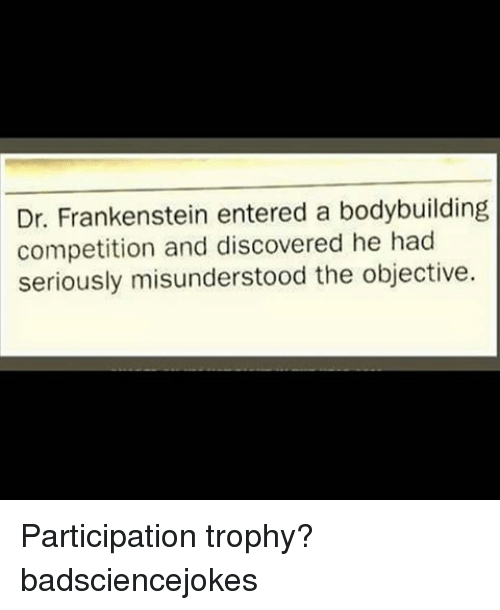 Participation Trophy: Dr. Frankenstein entered a bodybuilding  competition and discovered he had  seriously misunderstood the objective. Participation trophy? badsciencejokes