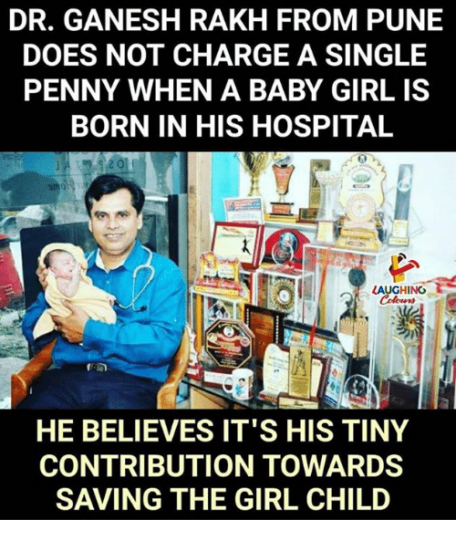 Girl, Hospital, and Indianpeoplefacebook: DR. GANESH RAKH FROM PUNE  DOES NOT CHARGE A SINGLE  PENNY WHEN A BABY GIRL IS  BORN IN HIS HOSPITAL  to  LAUGHINO  HE BELIEVES IT'S HIS TINY  CONTRIBUTION TOWARDS  SAVING THE GIRL CHILD