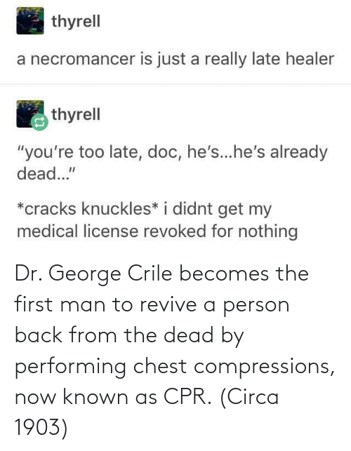 cpr: Dr. George Crile becomes the first man to revive a person back from the dead by performing chest compressions, now known as CPR. (Circa 1903)