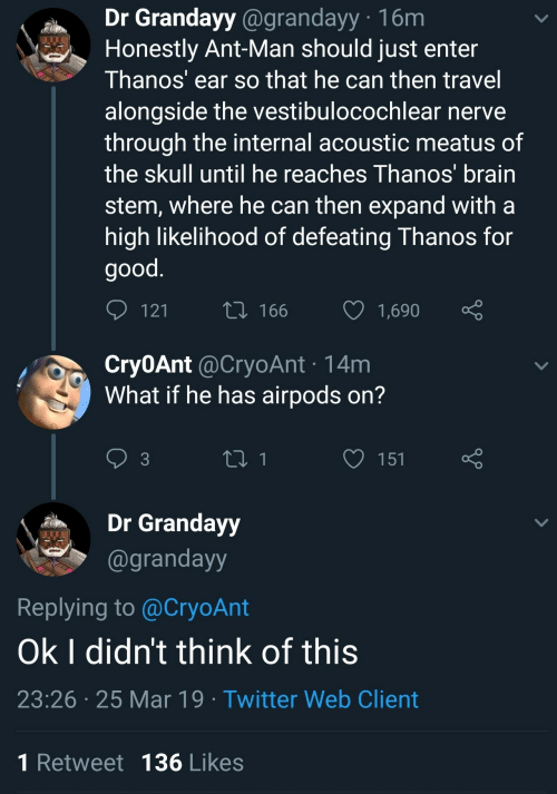 ant man: Dr Grandayy @grandayy 16m  Honestly Ant-Man should just enter  Thanos' ear so that he can then travel  alongside the vestibulocochlear nerve  through the internal acoustic meatus of  the skull until he reaches Thanos brain  stem, where he can then expand witha  high likelihood of defeating Thanos for  good  12  166 1,690  Cry0Ant @CryoAnt 14m  What if he has airpods on?  3  Grandayy  @grandayy  Replying to @CryoAnt  Ok I didn't think of this  23:26 25 Mar 19 Twitter Web Client  1 Retweet 136 Likes