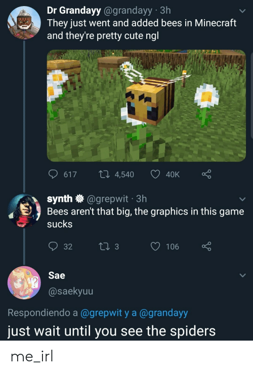 Spiders: Dr Grandayy@grandayy 3h  They just went and added bees in Minecraft  and they're pretty cute ngl  LI 4,540  617  40K  synth @grepwit 3h  Bees aren't that big, the graphics in this game  sucks  t 3  106  32  Sae  @saekyuu  Respondiendo a @grepwit y a @grandayy  just wait until you see the spiders me_irl