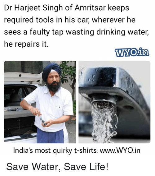 save water: Dr Harjeet Singh of Amritsar keeps  required tools in his car, wherever he  sees a faulty tap wasting drinking water,  he repairs it.  WYO.irn  India's most quirky t-shirts: www.WYO.in Save Water, Save Life!