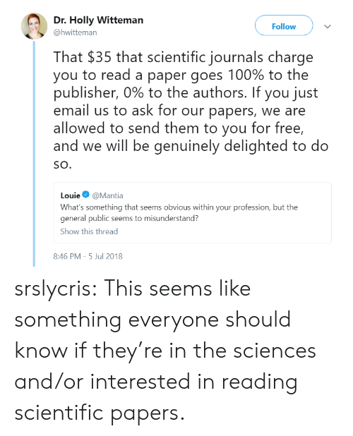 Louie: Dr. Holly Witteman  Follow  @hwitteman  That $35 that scientific journals charge  you to read a paper goes 100% to the  publisher, 090 to the authors. If you just  email us to ask for our papers, we are  allowed to send them to you for free,  and we will be genuinely delighted to do  SO.  Louie Φ @Mantia  What's something that seems obvious within your profession, but the  general public seems to misunderstand?  Show this thread  8:46 PM-5 Jul 2018 srslycris: This seems like something everyone should know if they're in the sciences and/or interested in reading scientific papers.