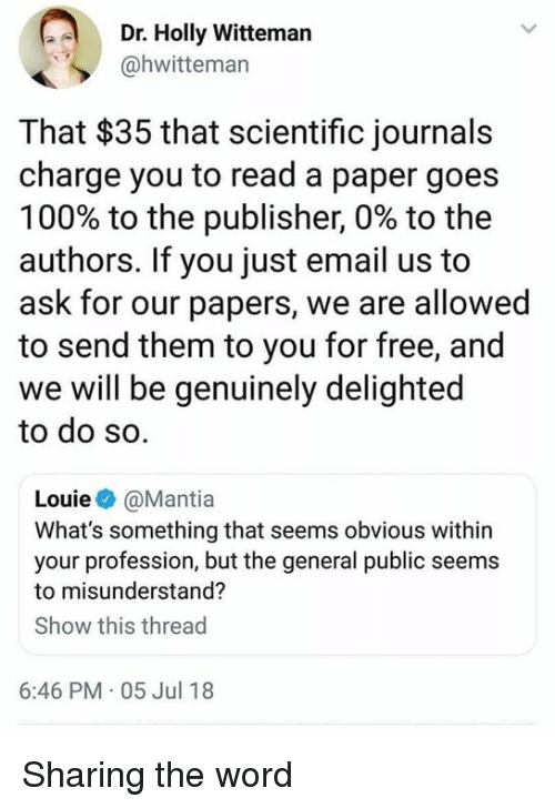 Louie: Dr. Holly Witteman  @hwitteman  That $35 that scientific journals  charge you to read a paper goes  100% to the publisher, 0% to the  authors. If you just email us to  ask for our papers, we are allowed  to send them to you for free, and  we will be genuinely delighted  to do so.  Louie@Mantia  What's something that seems obvious wit  your profession, but the general public seems  to misunderstand?  Show this thread  6:46 PM 05 Jul 18 Sharing the word