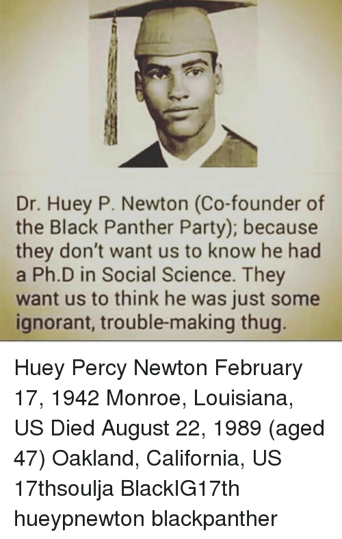 Ignorant, Memes, and Party: Dr. Huey P. Newton (Co-founder of  the Black Panther Party); because  they don't want us to know he had  a Ph.D in Social Science. They  want us to think he was just some  ignorant, trouble-making thug Huey Percy Newton February 17, 1942 Monroe, Louisiana, US Died August 22, 1989 (aged 47) Oakland, California, US 17thsoulja BlackIG17th hueypnewton blackpanther