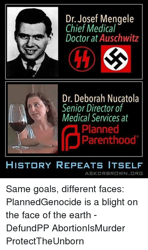 Doctor, Goals, and Memes: Dr. Josef Mengele  Chief Medical  Doctor at Auschwitz  Dr. Deborah Nucatola  Senior Director of  Medical Services at  Planned  Parenthood  HISTORY REPEATS ITSELF  ASK DR BROWN ORG Same goals, different faces: PlannedGenocide is a blight on the face of the earth - DefundPP AbortionIsMurder ProtectTheUnborn