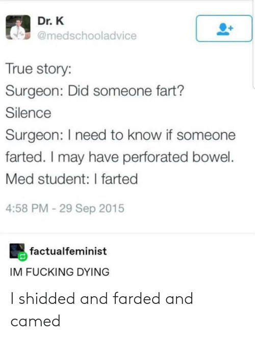sep: Dr. K  @medschooladvice  True story:  Surgeon: Did someone fart?  Silence  Surgeon: I need to know if someone  farted. I may have perforated bowel.  Med student: I farted  4:58 PM - 29 Sep 2015  factualfeminist  IM FUCKING DYING I shidded and farded and camed