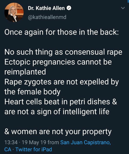 Kathie: Dr. Kathie Allen  @kathieallenmd  Once again for those in the back:  No such thing as consensual rape  Ectopic pregnancies cannot be  reimplanted  Rape zygotes are not expelled by  the female body  Heart cells beat in petri dishes &  are not a sign of intelligent life  & women are not your property  13:34 19 May 19 from San Juan Capistrano,  CA Twitter for iPad