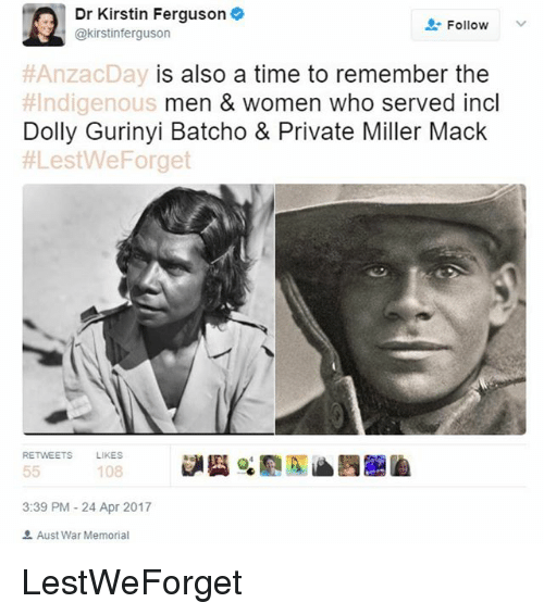 Macking: Dr Kirstin Ferguson  Follow  @kirstin ferguson  AnzacDay is also a time to remember the  #Indigenous  men & women who served incl  Dolly Gurinyi Batcho & Private Miller Mack  ALestWeForget  RETWEETS  LIKES  55  108  3:39 PM 24 Apr 2017  Aust War Memorial LestWeForget