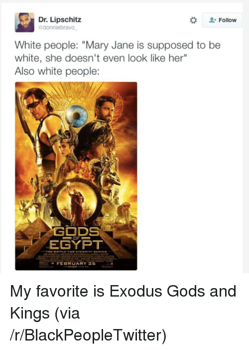 """Mary Jane: Dr. Lipschitz  donniebravo  Follow  White people: """"Mary Jane is supposed to be  white, she doesn't even look like her""""  Also white people:  EGYPT  FEBRUARY 26 <p>My favorite is Exodus Gods and Kings (via /r/BlackPeopleTwitter)</p>"""
