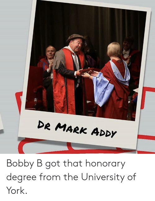 mark addy: DR MARK ADDY Bobby B got that honorary degree from the University of York.