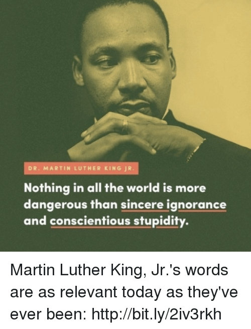 Relevancy: DR. MARTIN LUTHER KING JR.  Nothing in all the world is more  dangerous than sincere ignorance  and conscientious stupidity. Martin Luther King, Jr.'s words are as relevant today as they've ever been: http://bit.ly/2iv3rkh