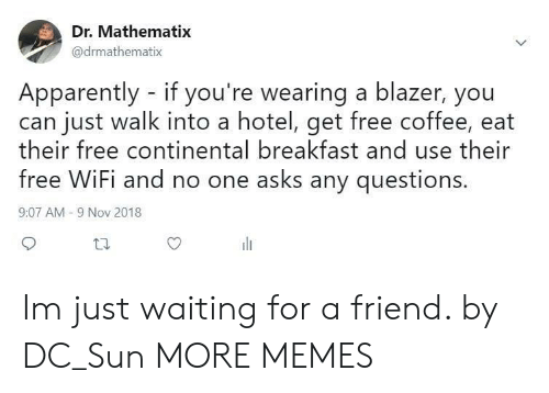 Free Wifi: Dr. Mathematix  @drmathematix  Apparently - if you're wearing a blazer, you  can just walk into a hotel, get free coffee, eat  heir free continental breakfast and use their  free WiFi and no one asks any questions  9:07 AM -9 Nov 2018 Im just waiting for a friend. by DC_Sun MORE MEMES
