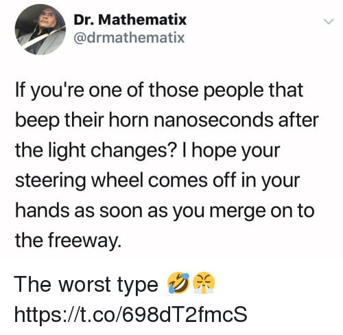 freeway: Dr. Mathematix  @drmathematix  If you're one of those people that  beep their horn nanoseconds after  the light changes? l hope your  steering wheel comes off in your  hands as soon as you merge on to  the freeway. The worst type 🤣😤 https://t.co/698dT2fmcS