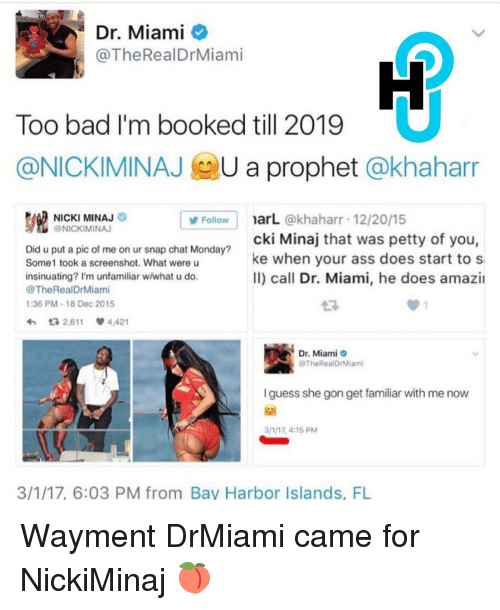Amazin: Dr. Miami  @The RealDr Miami  Too bad I'm booked till 2019  @NICKIMINAJ  U a prophet  @khaharr  NICKI MINAJ  narL.  @khaharr 12/20/15  Follow  @NICKIMINAJ  cki Minaj that was petty of you,  Did u put a pic of me on ur snap chat Monday?  Some 1 took a screenshot. What were u  ke when your ass does start to s  ll) call Dr. Miami, he does amazin  insinuating? I'm unfamiliar w/what u do.  @The Real DrMiami  1:36 PM 18 Dec 2015  tR 2,611  4,421  Dr. Miami  The Real DrMiami  guess she gon get familiar with me now  3/177 4:15 PM  3/1/17, 6:03 PM from Bay Harbor Islands, FL Wayment DrMiami came for NickiMinaj 🍑