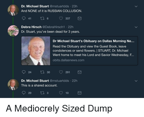 Lord And Savior: Dr. Michael Stuart @mstuartdds 23h  And NONE of it is RUSSIAN COLLUSION  9 6337  Debra Hirsch @DebraHirsch1 .22h  Dr. Stuart, you've been dead for 3 years.  Dr Michael Stuart's Obituary on Dallas Morning Ne...  Read the Obituary and view the Guest Book, leave  condolences or send flowers. STUART, Dr. Michael  Went home to meet his Lord and Savior Wednesday, F.  obits.dallasnews.com  24  ti 30 291  Dr. Michael Stuart @mstuartdds 22h  This is a shared account.  29 310 A Mediocrely Sized Dump