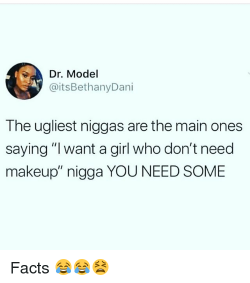 "Facts, Funny, and Makeup: Dr Model  @itsBethanyDani  The ugliest niggas are the main ones  saying ""l want a girl who don't need  makeup"" nigga YOU NEED SOME Facts 😂😂😫"