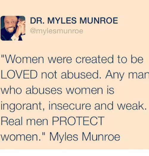 "Memes, 🤖, and Who: DR. MYLES MUNROE  @myles munroe  ""Women were created to be  LOVED not abused. Any man  who abuses women is  ingorant, insecure and weak  Real men PROTECT  women."" Myles Munroe"
