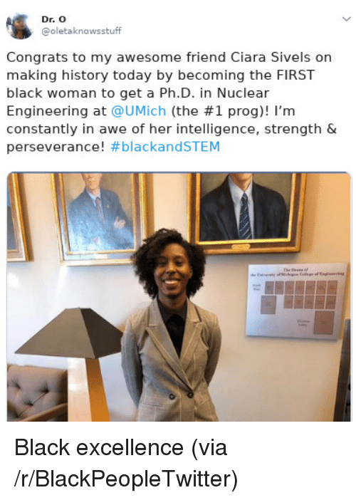 Ciara: Dr. O  @oletaknowsstuff  Congrats to my awesome friend Ciara Sivels on  making history today by becoming the FIRST  black woman to get a Ph.D. in Nuclear  Engineering at @UMịch (the #1 prog)! I'm  constantly in awe of her intelligence, strength &  perseverance! Black excellence (via /r/BlackPeopleTwitter)