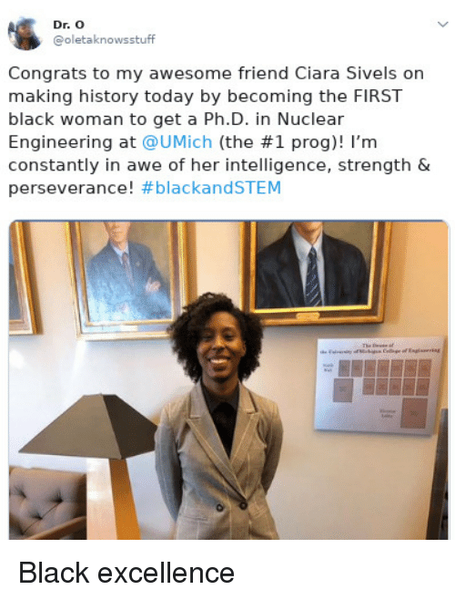 Ciara: Dr. O  @oletaknowsstuff  Congrats to my awesome friend Ciara Sivels on  making history today by becoming the FIRST  black woman to get a Ph.D. in Nuclear  Engineering at @UMịch (the #1 prog)! I'm  constantly in awe of her intelligence, strength &  perseverance! Black excellence