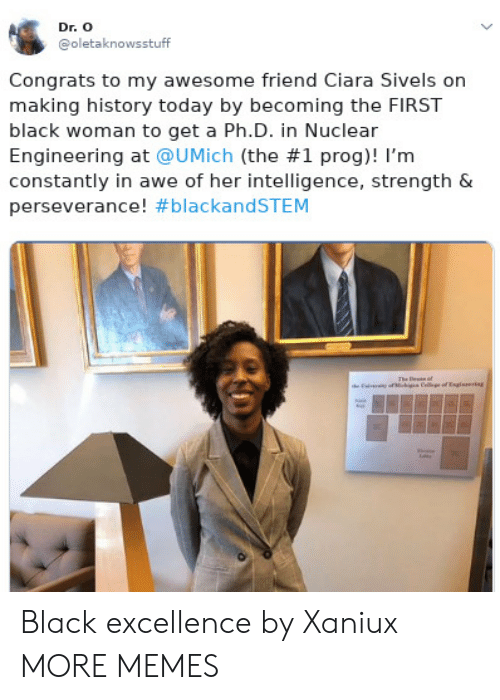 Ciara: Dr. O  @oletaknowsstuff  Congrats to my awesome friend Ciara Sivels on  making history today by becoming the FIRST  black woman to get a Ph.D. in Nuclear  Engineering at @UMịch (the #1 prog)! I'm  constantly in awe of her intelligence, strength &  perseverance! Black excellence by Xaniux MORE MEMES