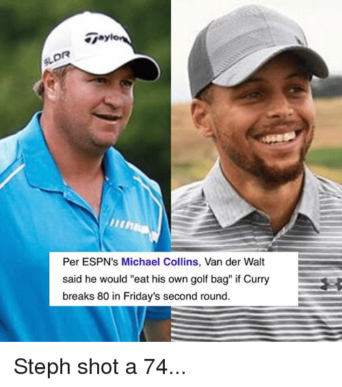 "Basketball, Golden State Warriors, and Sports: DR  Per ESPN's Michael Collins, Van der Walt  said he would ""eat his own golf bag"" if Curry  breaks 80 in Friday's second round Steph shot a 74..."