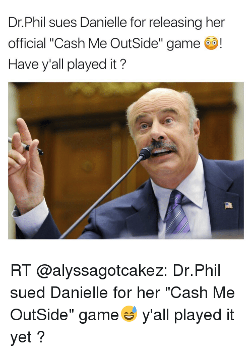 """Memes, Game, and Sued: Dr. Phil sues Danielle for releasing her  official """"Cash Me Outside"""" game  o!  Have y'all played it? RT @alyssagotcakez: Dr.Phil sued Danielle for her """"Cash Me OutSide"""" game😅 y'all played it yet ?"""