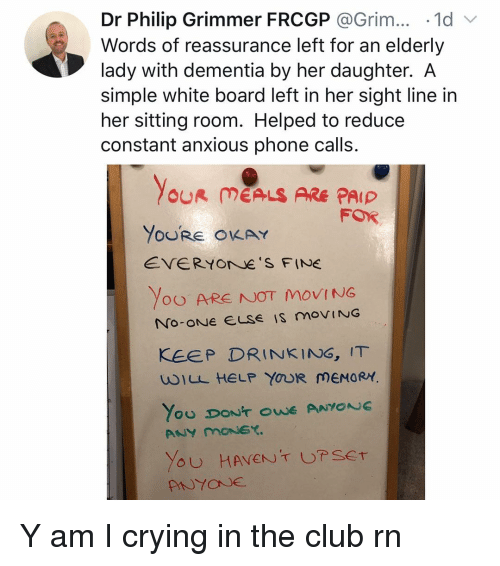 reassurance: Dr Philip Grimmer FRCGP @Grim.. 1d  Words of reassurance left for an elderly  lady with dementia by her daughter. A  simple white board left in her sight line in  her sitting room. Helped to reduce  constant anxious phone calls.  OUR MEALS ARE PAIP  FOR  YoURE OKAY  EVERYOrNe S FINE  Yoo ARE NOT MOVING  KEEP DRINKING, IT  wILL HELP YOUR MEMORY Y am I crying in the club rn