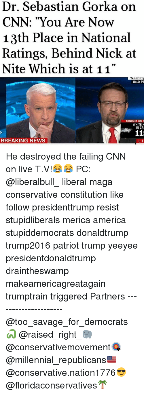 """America, cnn.com, and Memes: Dr. Sebastian Gorka on  CNN: """"You Are Now  13th Place in National  Ratings, Behind Nick at  Nite Which is at 11""""  asning  8:10 P  TONIGHT ON  WHITE H  IN CR  BREAKING NEWS  L I He destroyed the failing CNN on live T.V!😂😂 PC: @liberalbull_ liberal maga conservative constitution like follow presidenttrump resist stupidliberals merica america stupiddemocrats donaldtrump trump2016 patriot trump yeeyee presidentdonaldtrump draintheswamp makeamericagreatagain trumptrain triggered Partners --------------------- @too_savage_for_democrats🐍 @raised_right_🐘 @conservativemovement🎯 @millennial_republicans🇺🇸 @conservative.nation1776😎 @floridaconservatives🌴"""